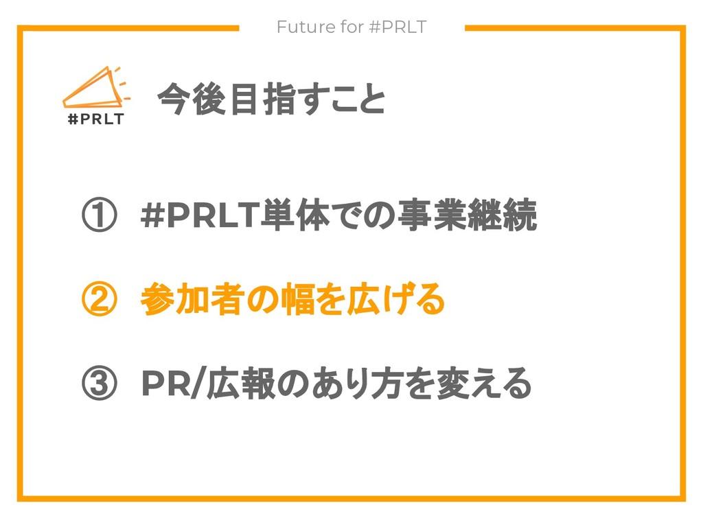 今後目指すこと Future for #PRLT ① #PRLT単体での事業継続 ② 参加者の...