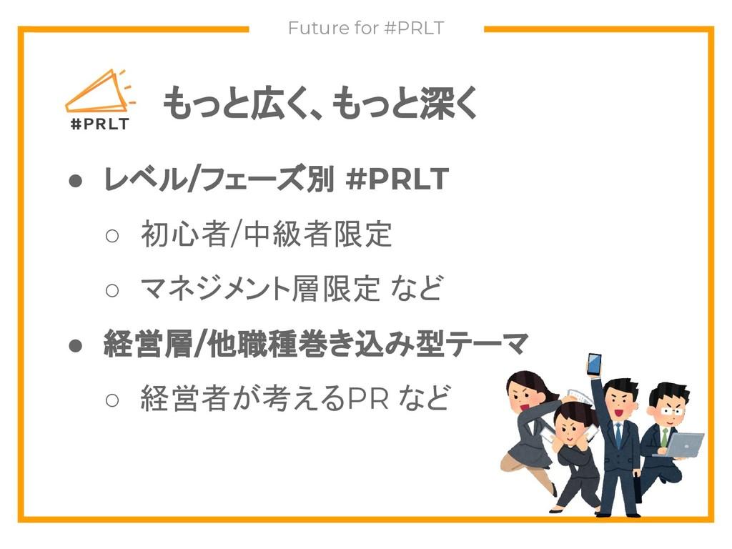 もっと広く、もっと深く Future for #PRLT ● レベル/フェーズ別 #PRLT ...