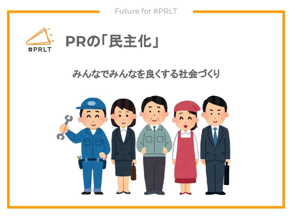 PRの「民主化」 Future for #PRLT みんなでみんなを良くする社会づくり