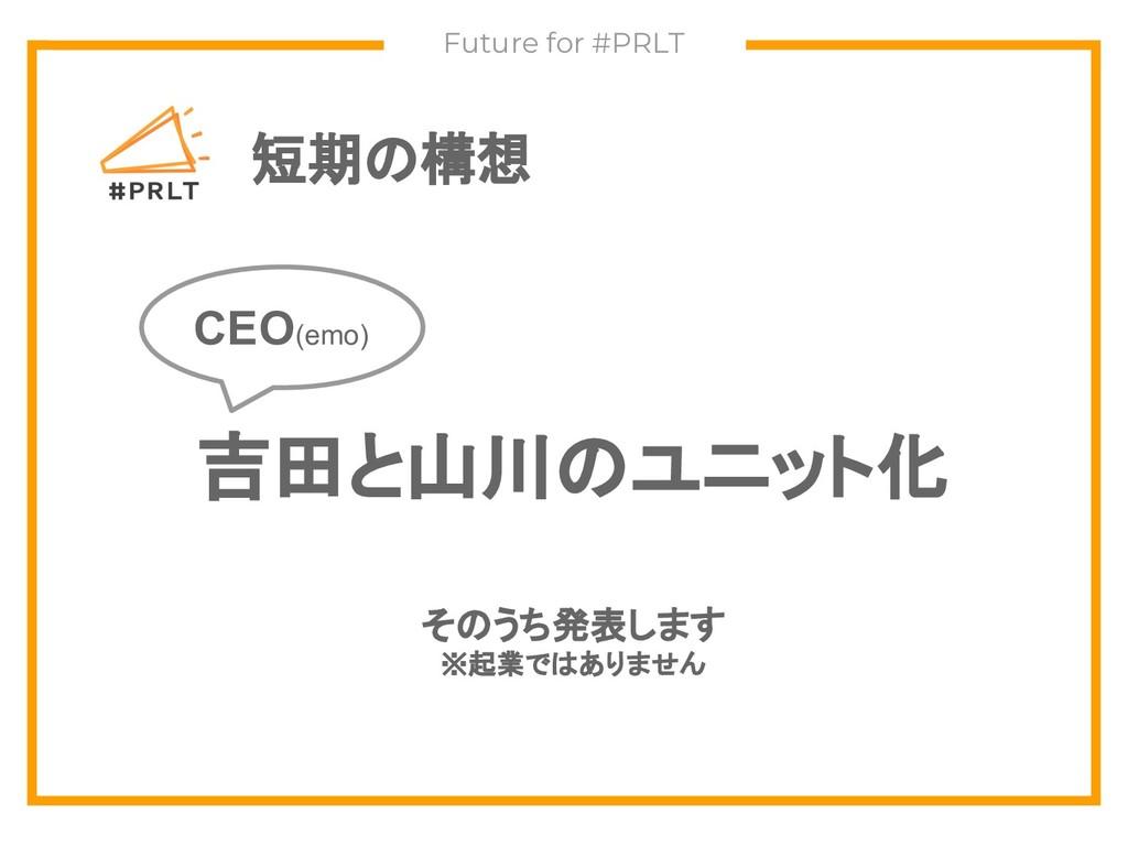 短期の構想 Future for #PRLT 吉田と山川のユニット化 そのうち発表します ※起...