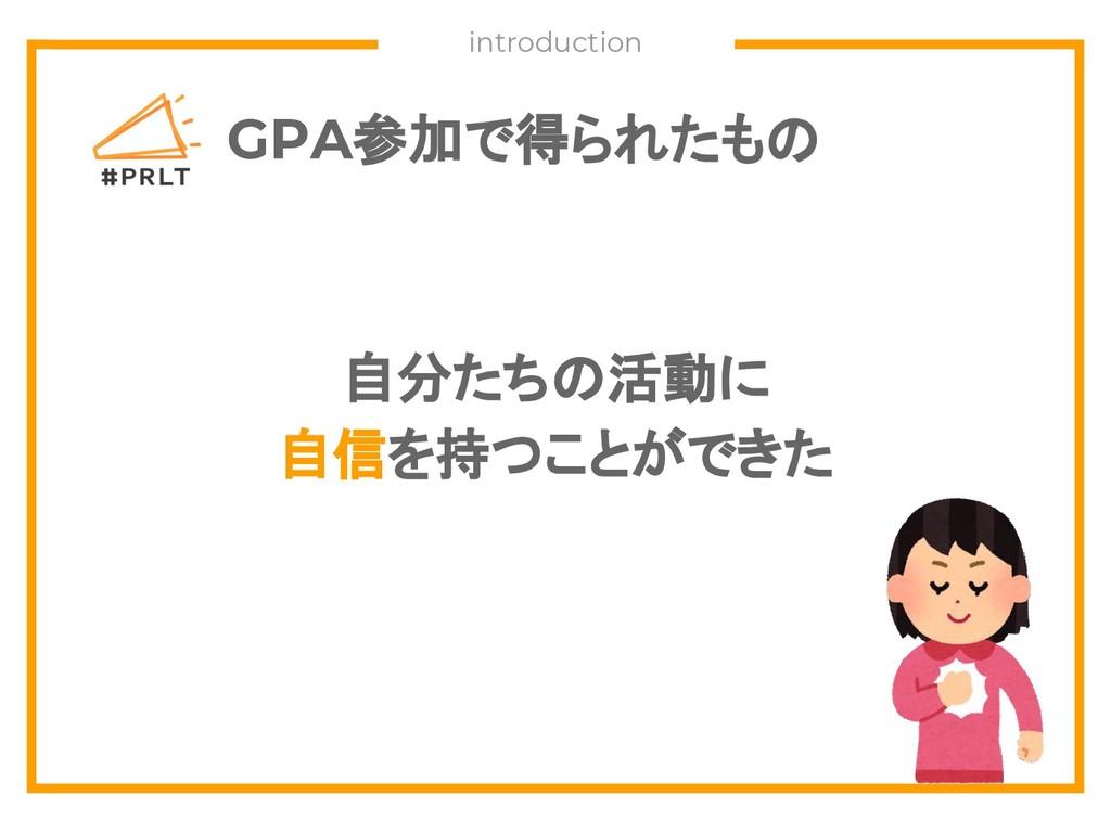 GPA参加で得られたもの 自分たちの活動に 自信を持つことができた introduction