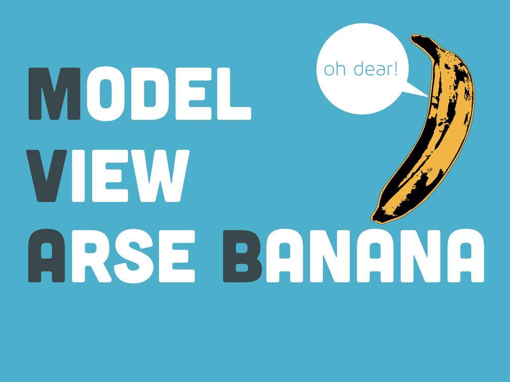 view model arse banana oh dear!