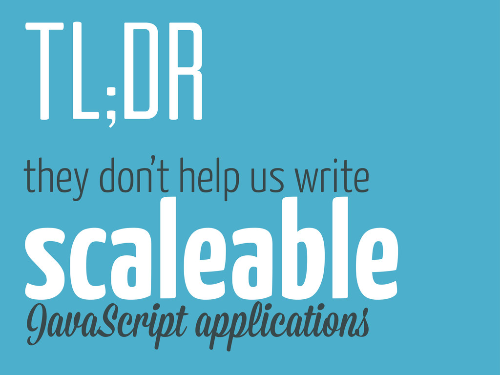 tl;dr they don't help us write scaleable JavaSc...