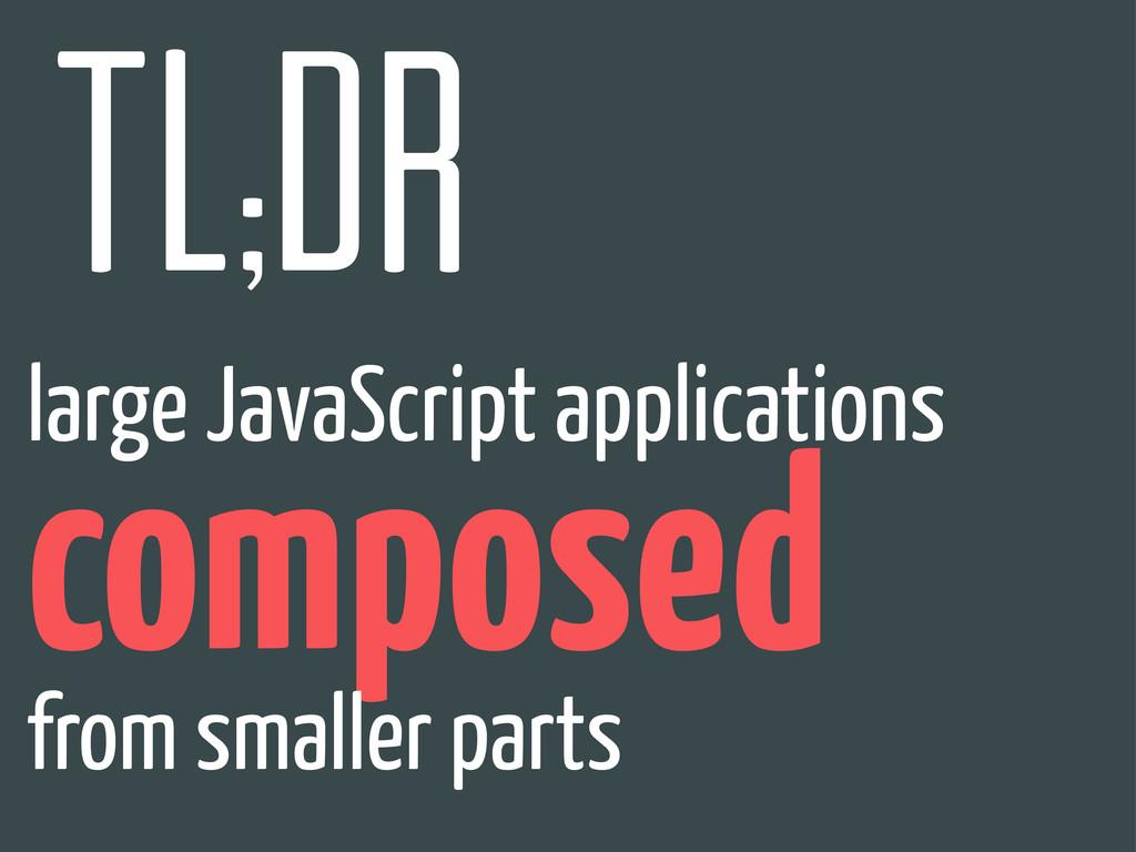 tl;dr large JavaScript applications composed fr...