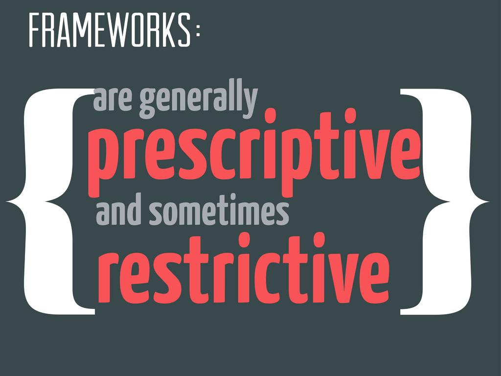 {❴ frameworks }❵ are generally prescriptive and...