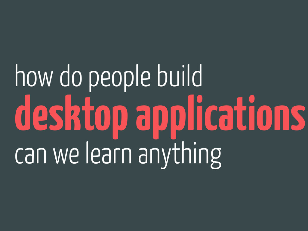 how do people build desktop applications can we...