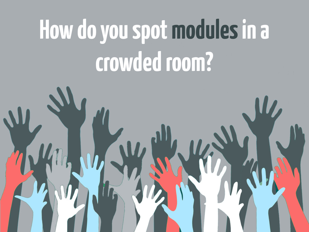 How do you spot modules in a crowded room?