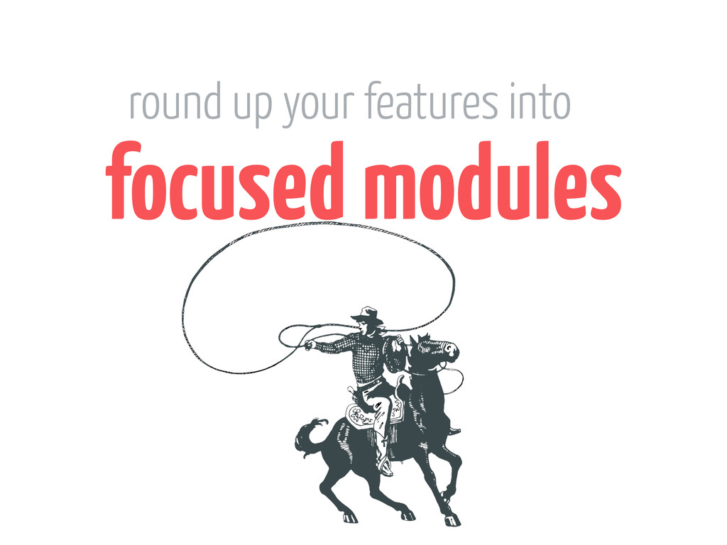 focused modules round up your features into