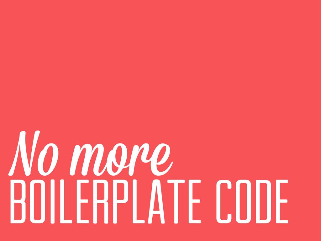 N more Boilerplate code