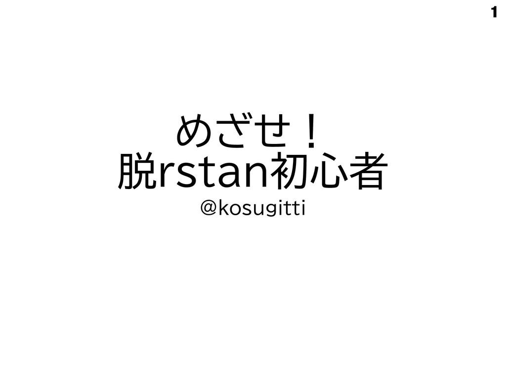 めざせ!   脱rstan初心者 @kosugitti 1