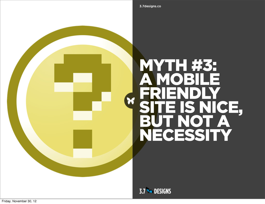 MYTH #3: A MOBILE FRIENDLY SITE IS NICE, BUT NO...