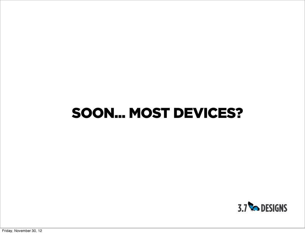 SOON... MOST DEVICES? Friday, November 30, 12