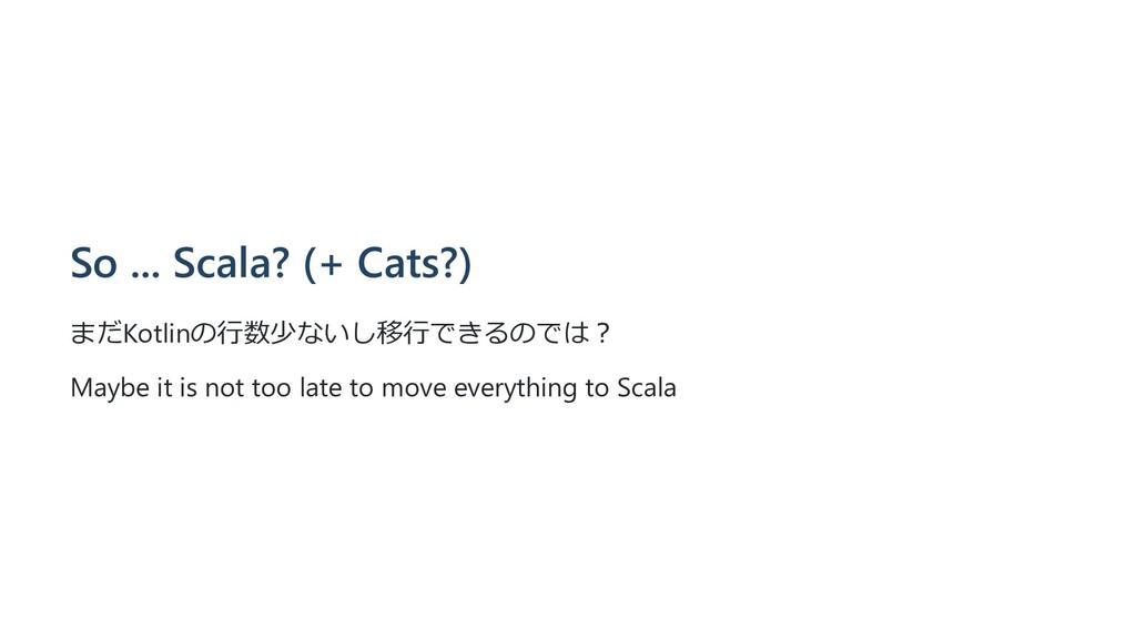 So ... Scala? (+ Cats?) まだKotlinの⾏数少ないし移⾏できるのでは...