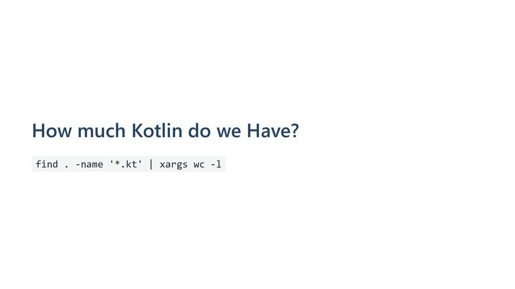 How much Kotlin do we Have? find . -name '*.kt'...