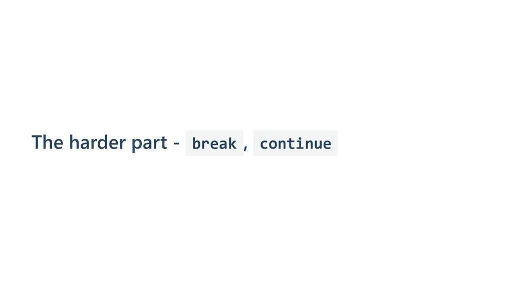 The harder part - break , continue