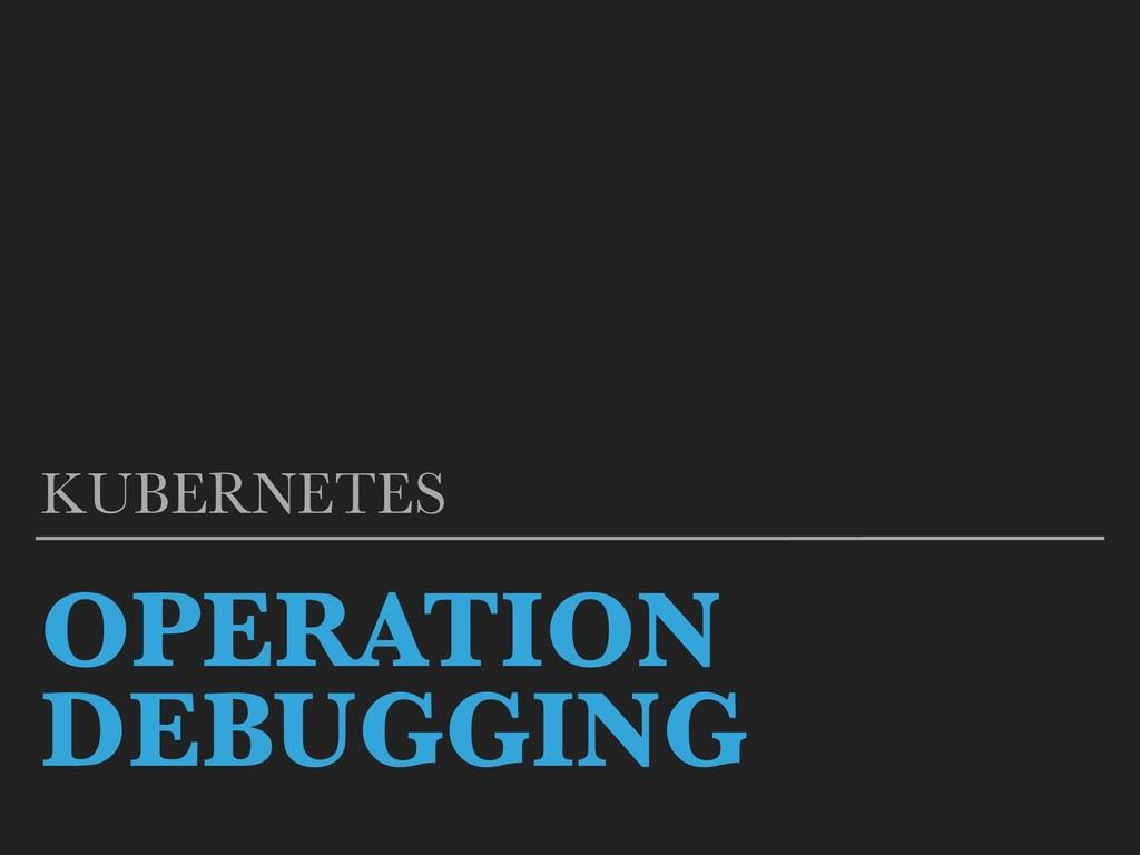 OPERATION DEBUGGING KUBERNETES