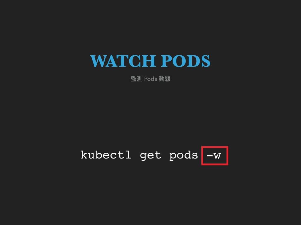 kubectl get pods -w 監測 Pods 動態 WATCH PODS