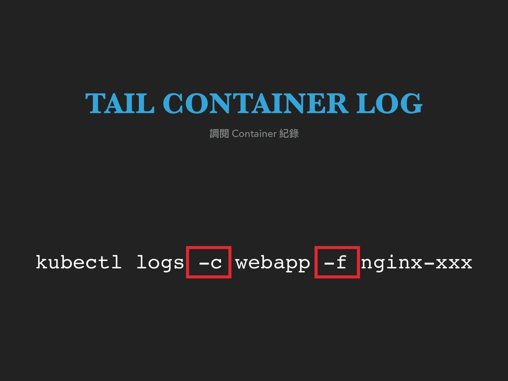 kubectl logs -c webapp -f nginx-xxx 調閱 Containe...