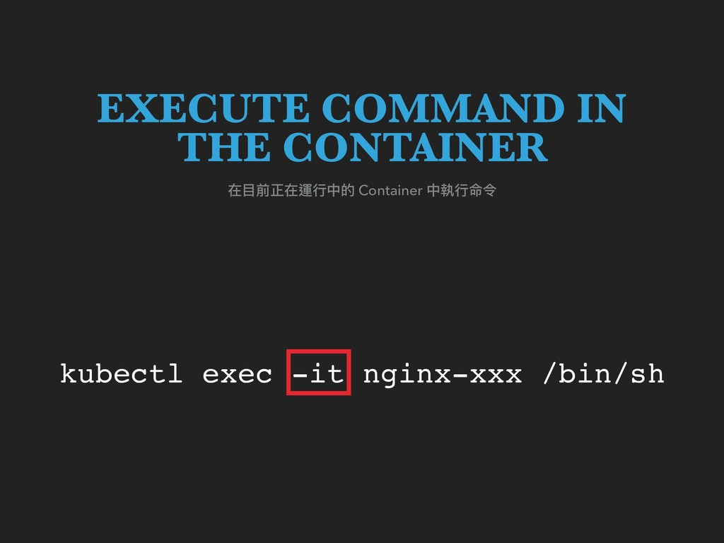 kubectl exec -it nginx-xxx /bin/sh 在⽬目前正在運⾏行行中的...