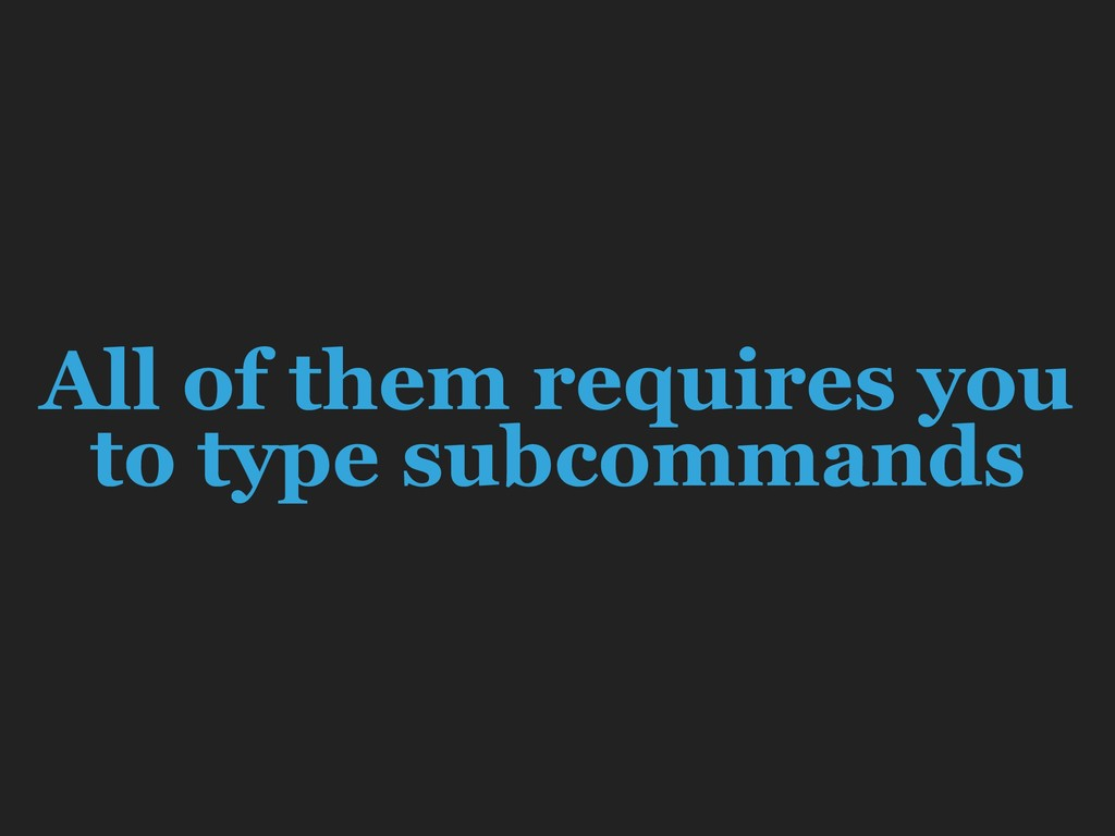 All of them requires you to type subcommands