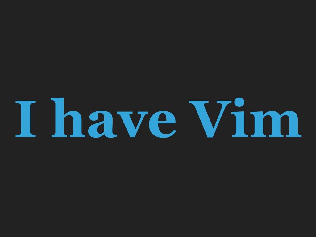 I have Vim