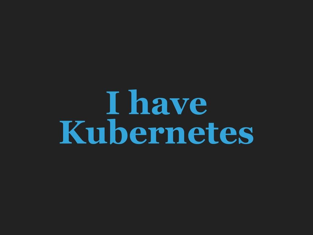 I have Kubernetes