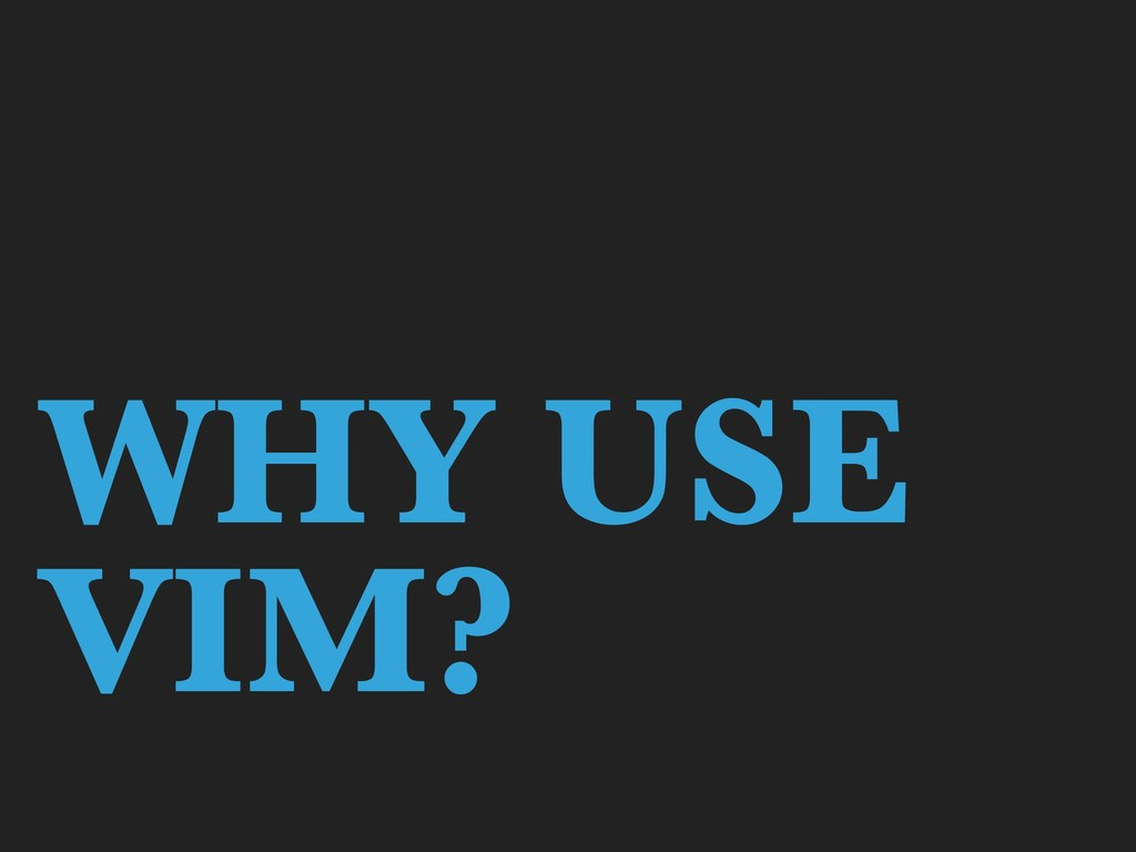 WHY USE VIM?