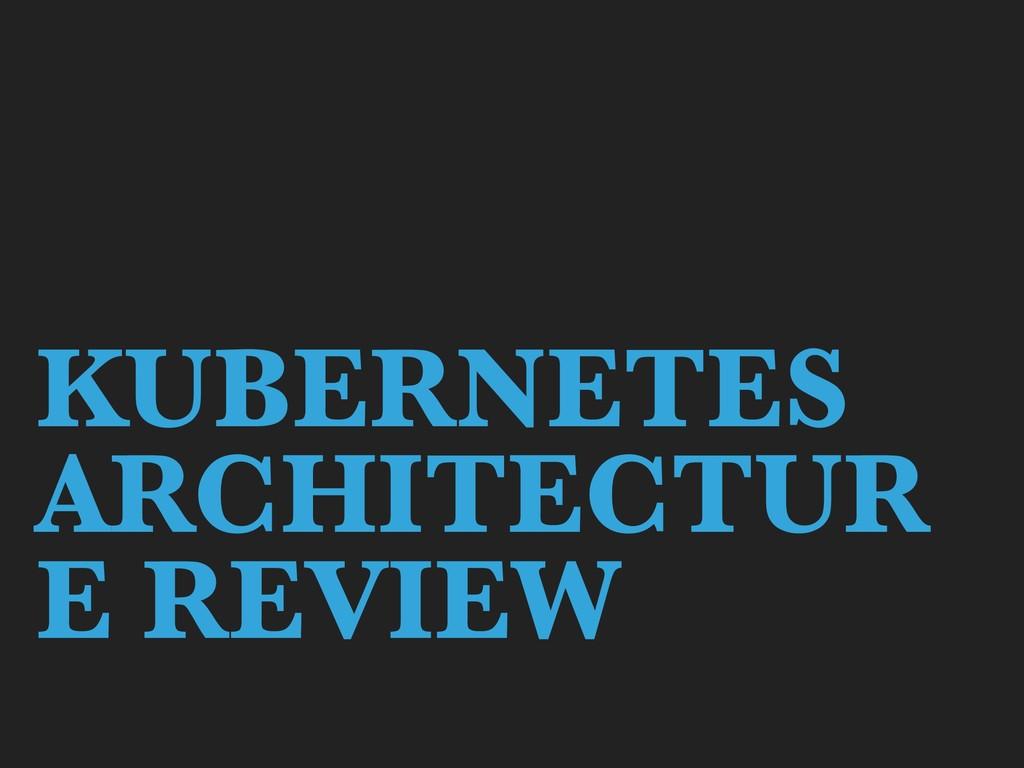 KUBERNETES ARCHITECTUR E REVIEW