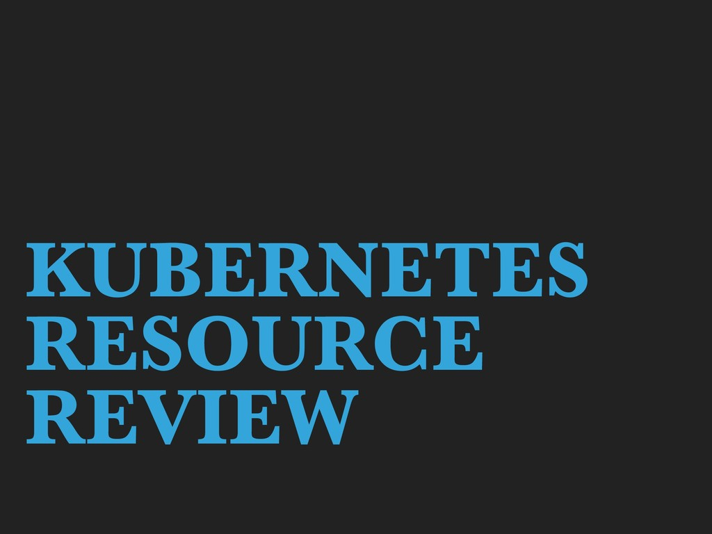 KUBERNETES RESOURCE REVIEW
