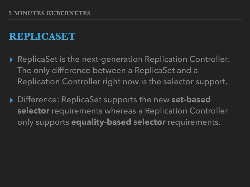 5 MINUTES KUBERNETES REPLICASET ▸ ReplicaSet is...