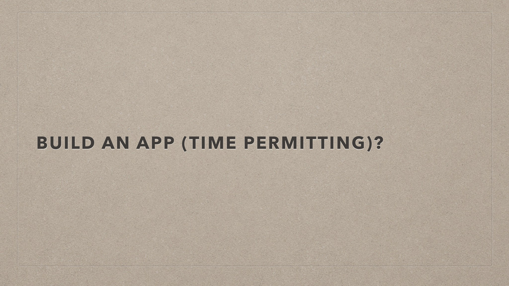BUILD AN APP (TIME PERMITTING)?
