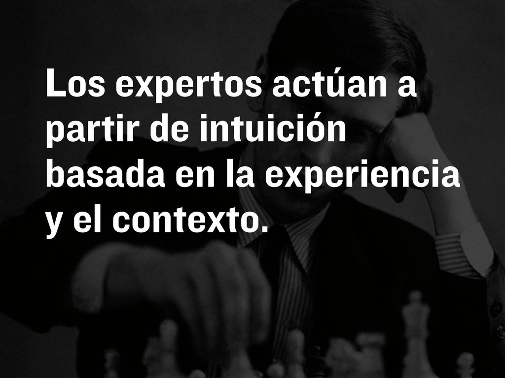 Los expertos actúan a partir de intuición basad...