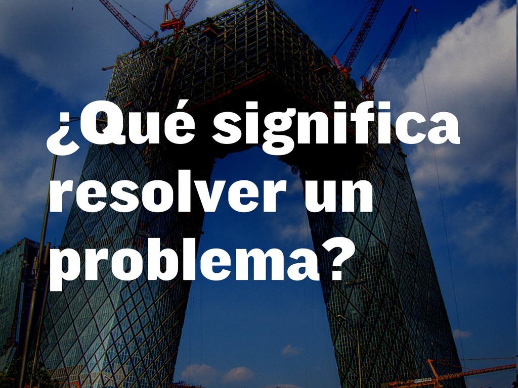 ¿Qué significa resolver un problema?