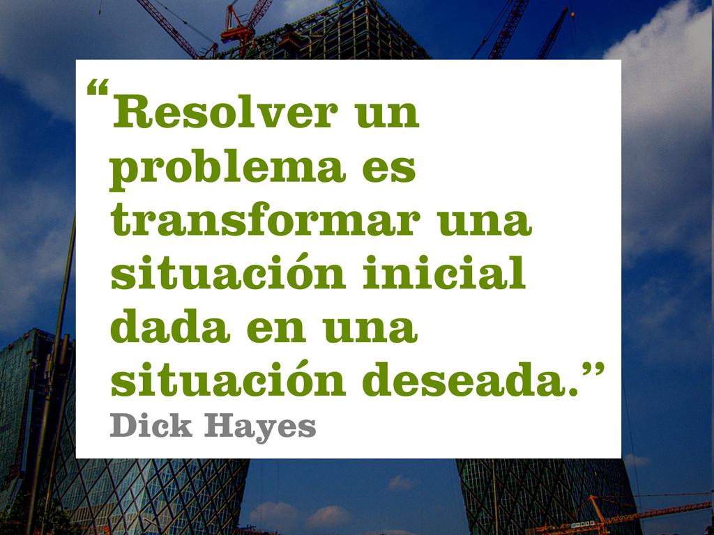 """""""Resolver un problema es transformar una situac..."""