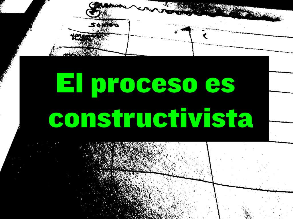 El proceso es constructivista