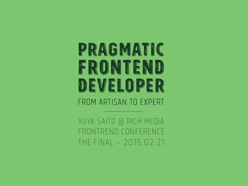 From Artisan to Expert Pragmatic Frontend Devel...