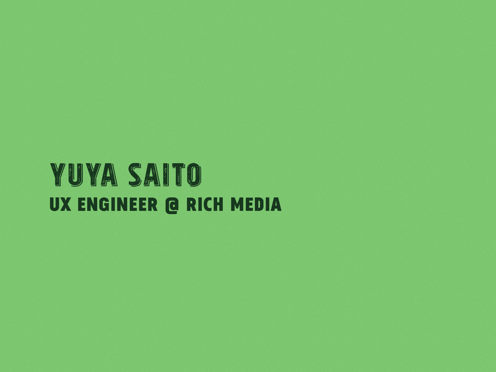 UX Engineer @ Rich Media Yuya Saito