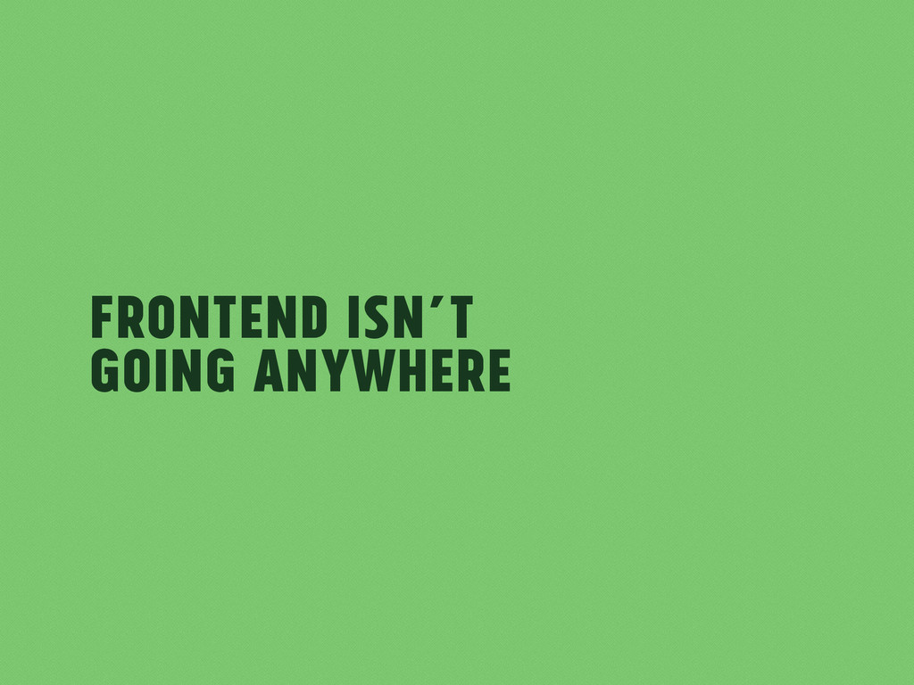 Frontend isn't Going Anywhere