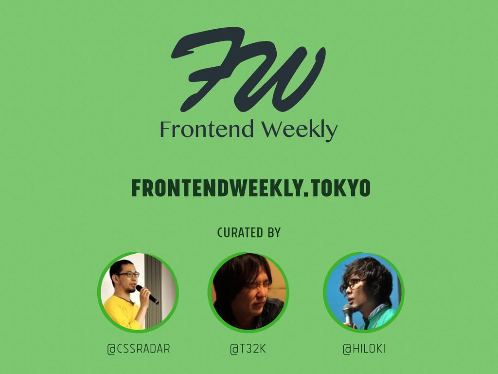 Curated by @cssradar @t32k @hiloki frontendweek...