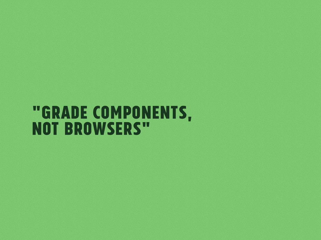 """Grade components, not browsers"""