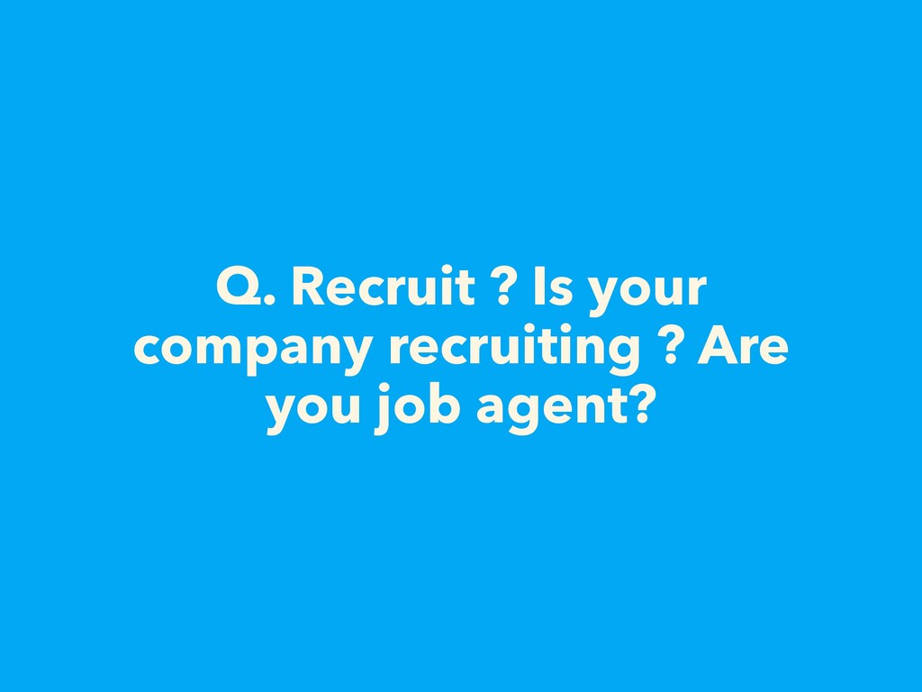 Q. Recruit ? Is your company recruiting ? Are y...