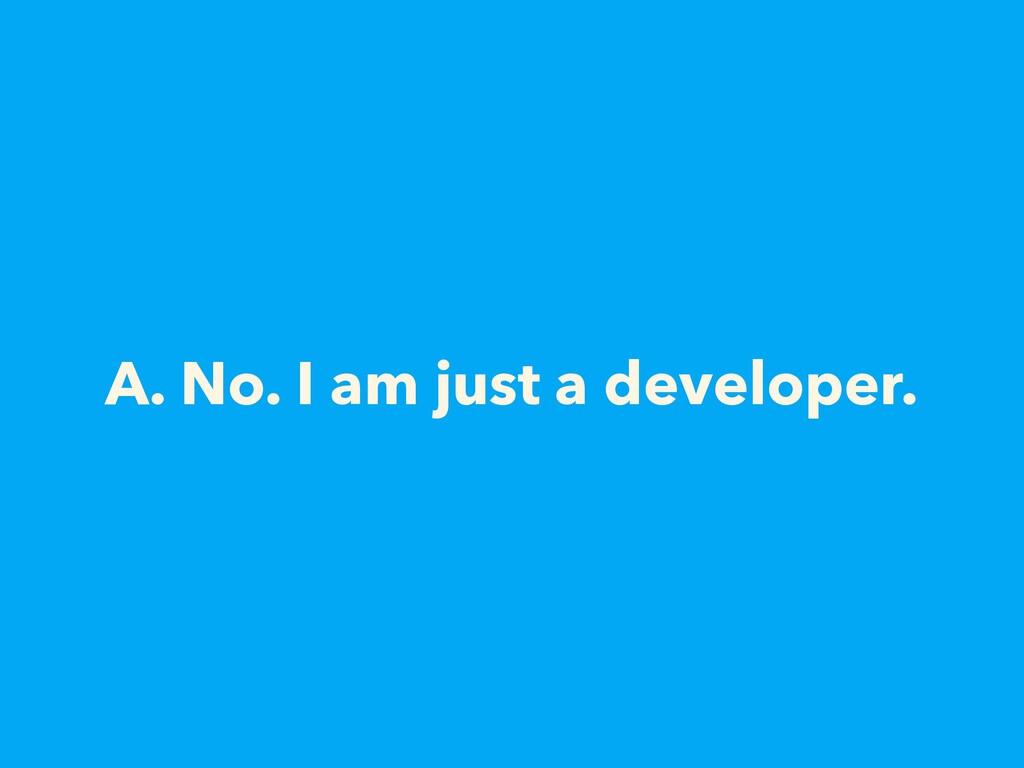 A. No. I am just a developer.
