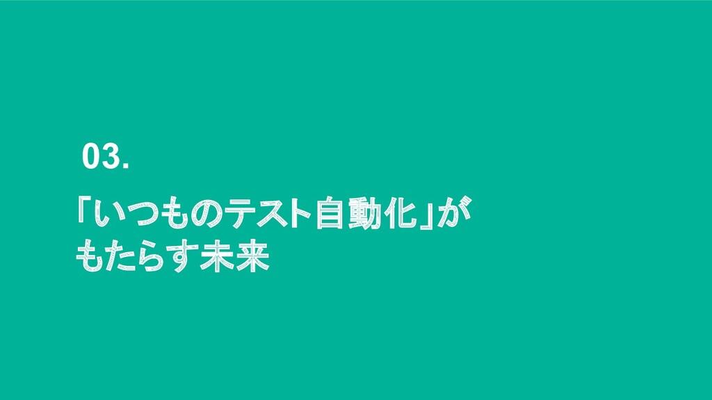 03. 「いつものテスト自動化」が もたらす未来