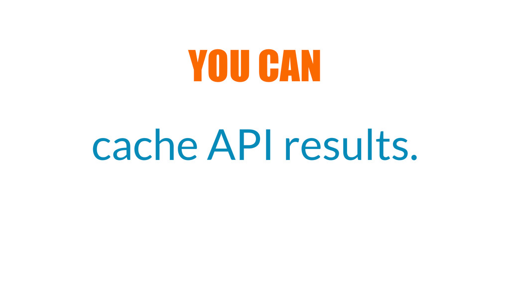 cache API results. YOU CAN