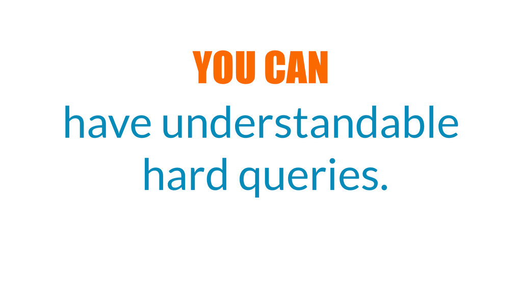 have understandable hard queries. YOU CAN