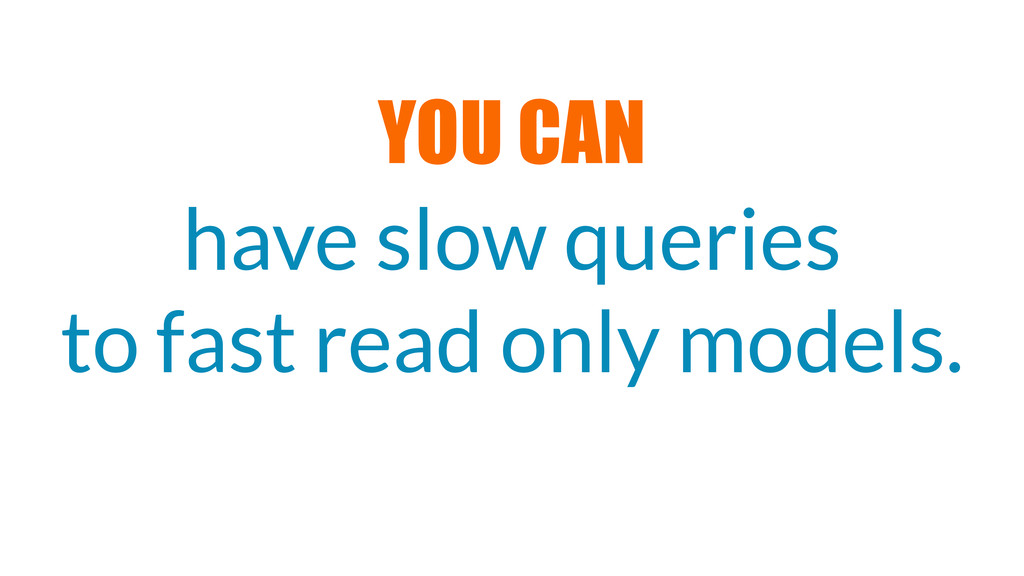 have slow queries to fast read only models. YOU...