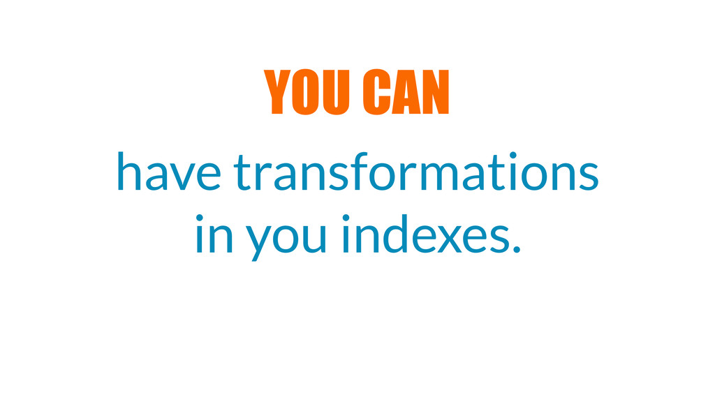 have transformations in you indexes. YOU CAN