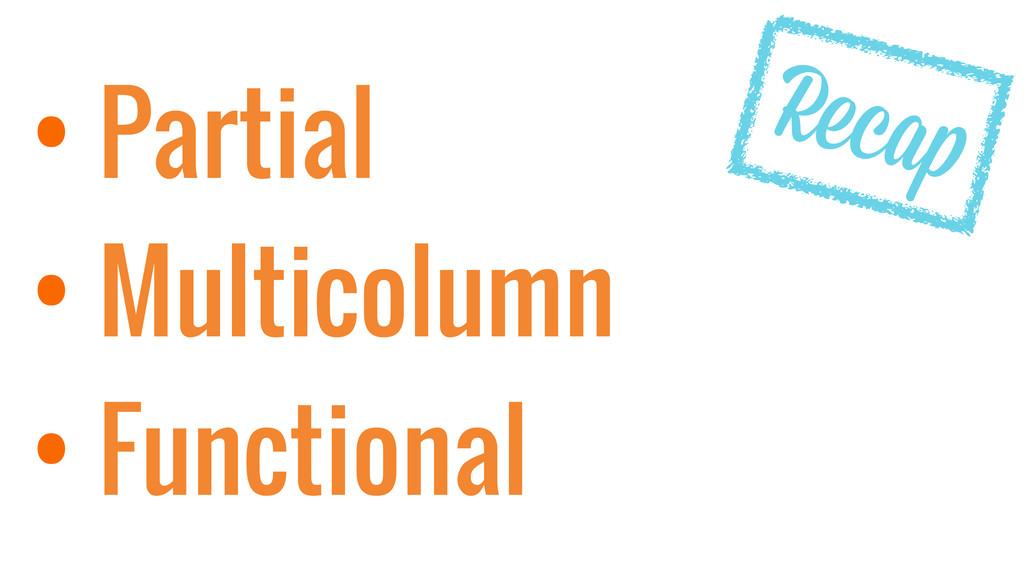 • Partial • Multicolumn • Functional Recap