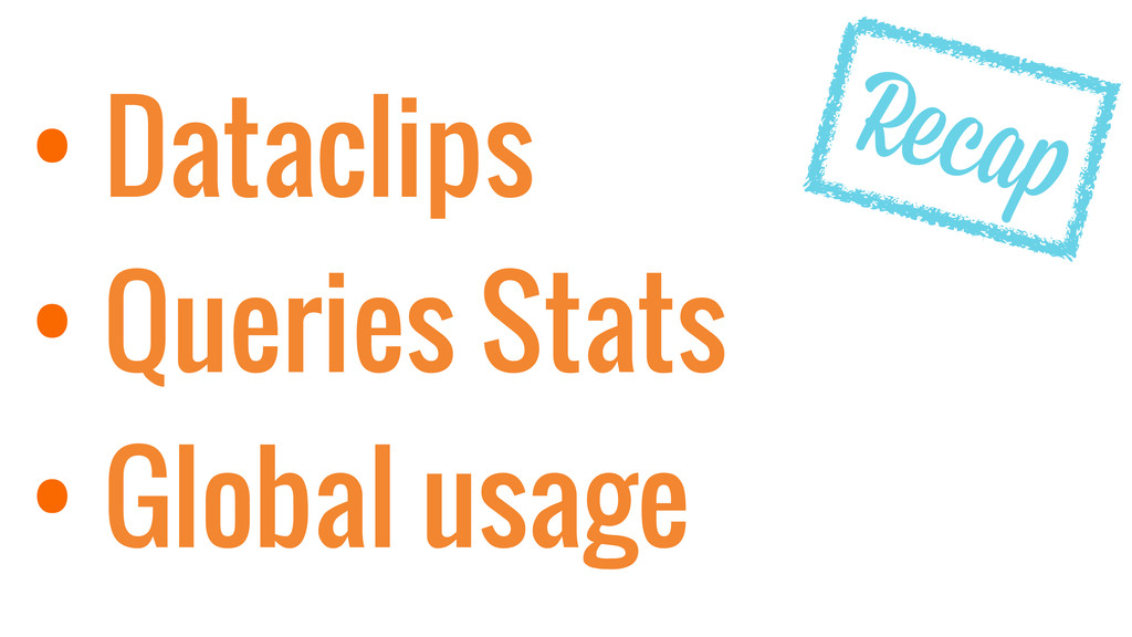 • Dataclips • Queries Stats • Global usage Recap