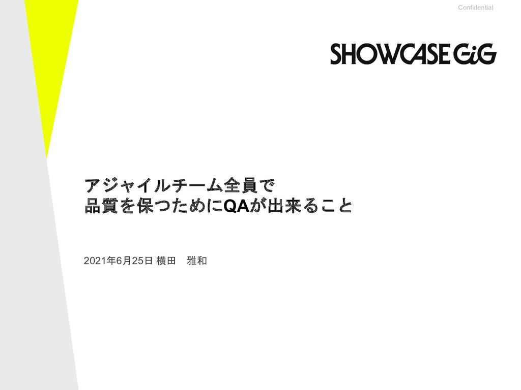 Confidential 2021年6月25日 横田 雅和 アジャイルチーム全員で 品質を保つ...